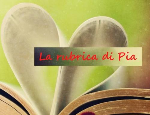 La rubrica di Pia: suggerimenti di lettura o recensioni di nuove uscite editoriali